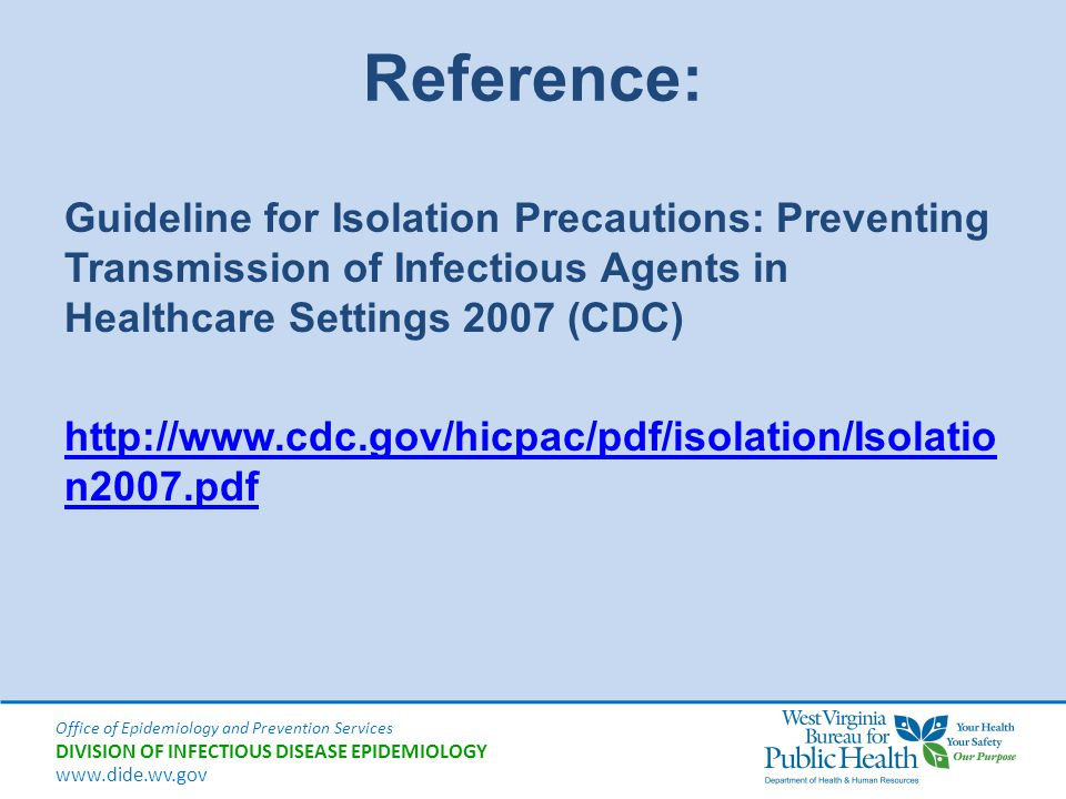 Office of Epidemiology and Prevention Services DIVISION OF INFECTIOUS DISEASE EPIDEMIOLOGY www.dide.wv.gov Reference: Guideline for Isolation Precauti