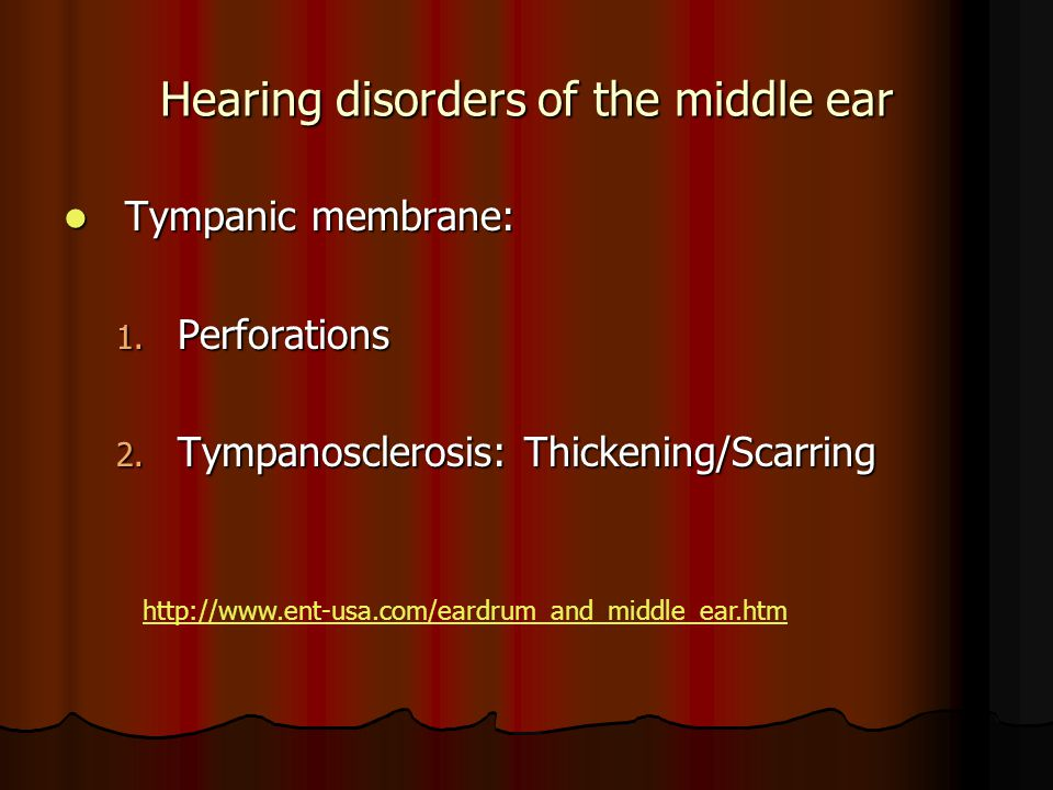 Hearing disorders of the middle ear Tympanic membrane: Tympanic membrane: 1. Perforations 2. Tympanosclerosis: Thickening/Scarring http://www.ent-usa.