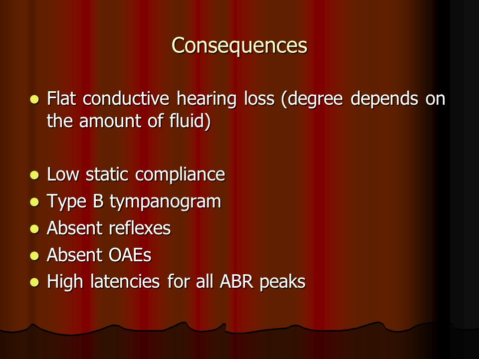 Consequences Flat conductive hearing loss (degree depends on the amount of fluid) Flat conductive hearing loss (degree depends on the amount of fluid)