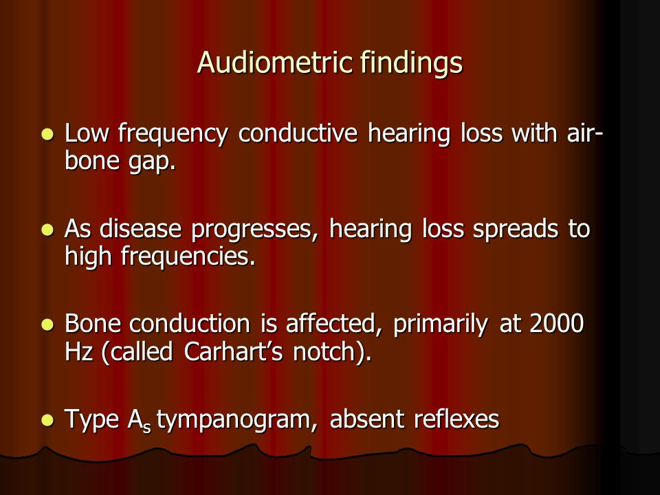 Audiometric findings Low frequency conductive hearing loss with air- bone gap. Low frequency conductive hearing loss with air- bone gap. As disease pr
