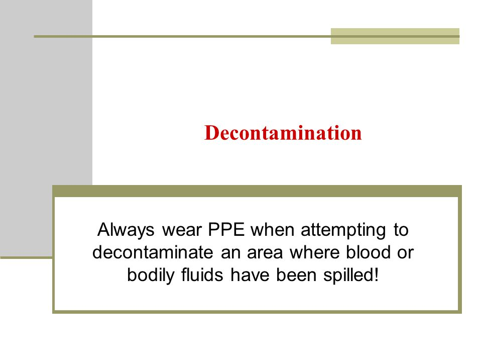 Decontamination Always wear PPE when attempting to decontaminate an area where blood or bodily fluids have been spilled!