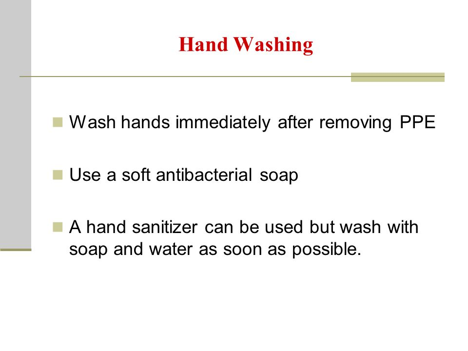 Hand Washing Wash hands immediately after removing PPE Use a soft antibacterial soap A hand sanitizer can be used but wash with soap and water as soon as possible.