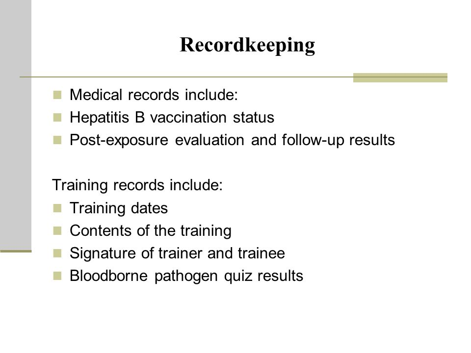 Recordkeeping Medical records include: Hepatitis B vaccination status Post-exposure evaluation and follow-up results Training records include: Training dates Contents of the training Signature of trainer and trainee Bloodborne pathogen quiz results