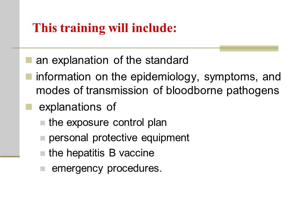 This training will include: an explanation of the standard information on the epidemiology, symptoms, and modes of transmission of bloodborne pathogens explanations of the exposure control plan personal protective equipment the hepatitis B vaccine emergency procedures.