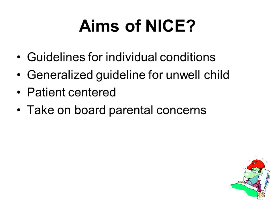 Aims of NICE? Guidelines for individual conditions Generalized guideline for unwell child Patient centered Take on board parental concerns