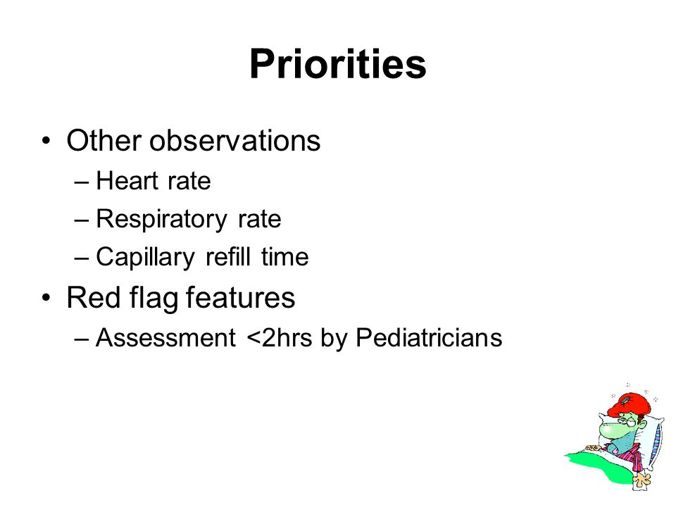 Priorities Other observations –Heart rate –Respiratory rate –Capillary refill time Red flag features –Assessment <2hrs by Pediatricians