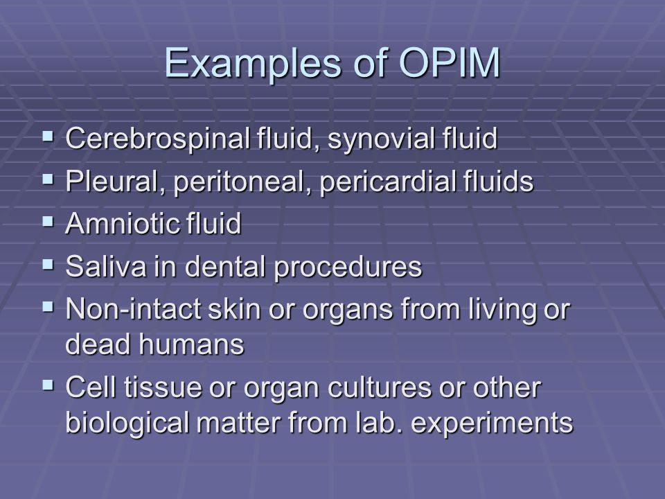 Examples of OPIM  Cerebrospinal fluid, synovial fluid  Pleural, peritoneal, pericardial fluids  Amniotic fluid  Saliva in dental procedures  Non-
