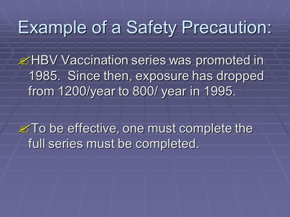Example of a Safety Precaution:  HBV Vaccination series was promoted in 1985. Since then, exposure has dropped from 1200/year to 800/ year in 1995. 