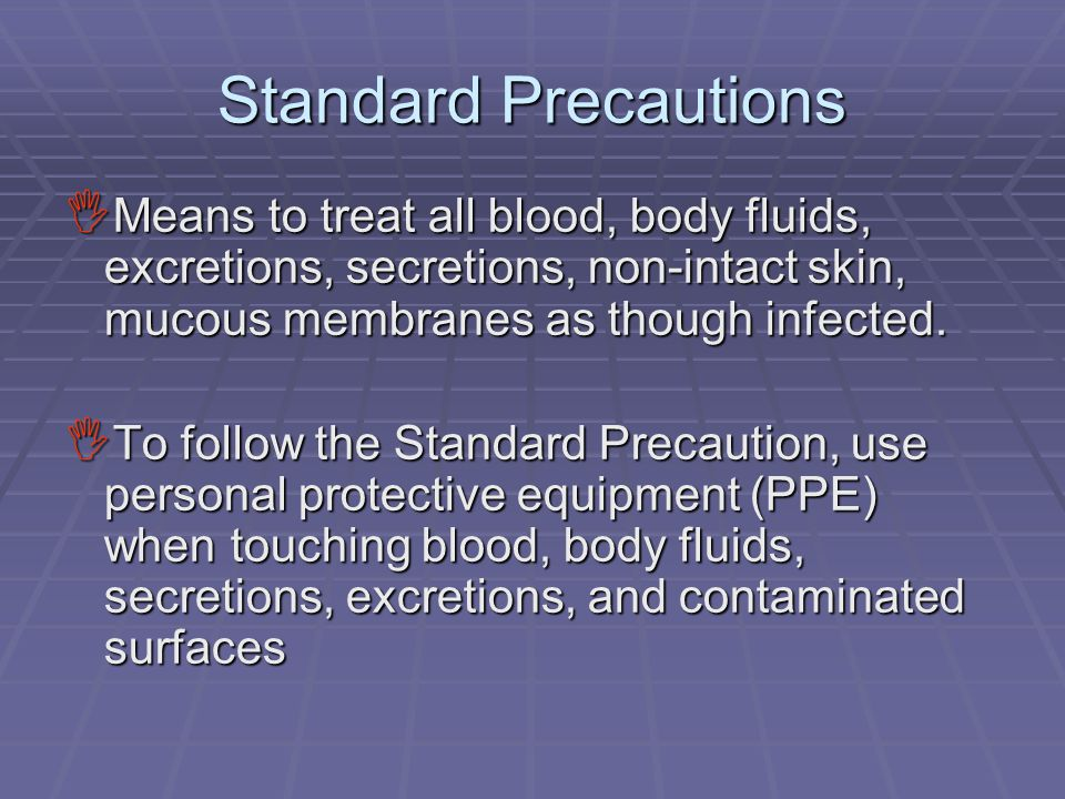 Standard Precautions  Means to treat all blood, body fluids, excretions, secretions, non-intact skin, mucous membranes as though infected.  To follo