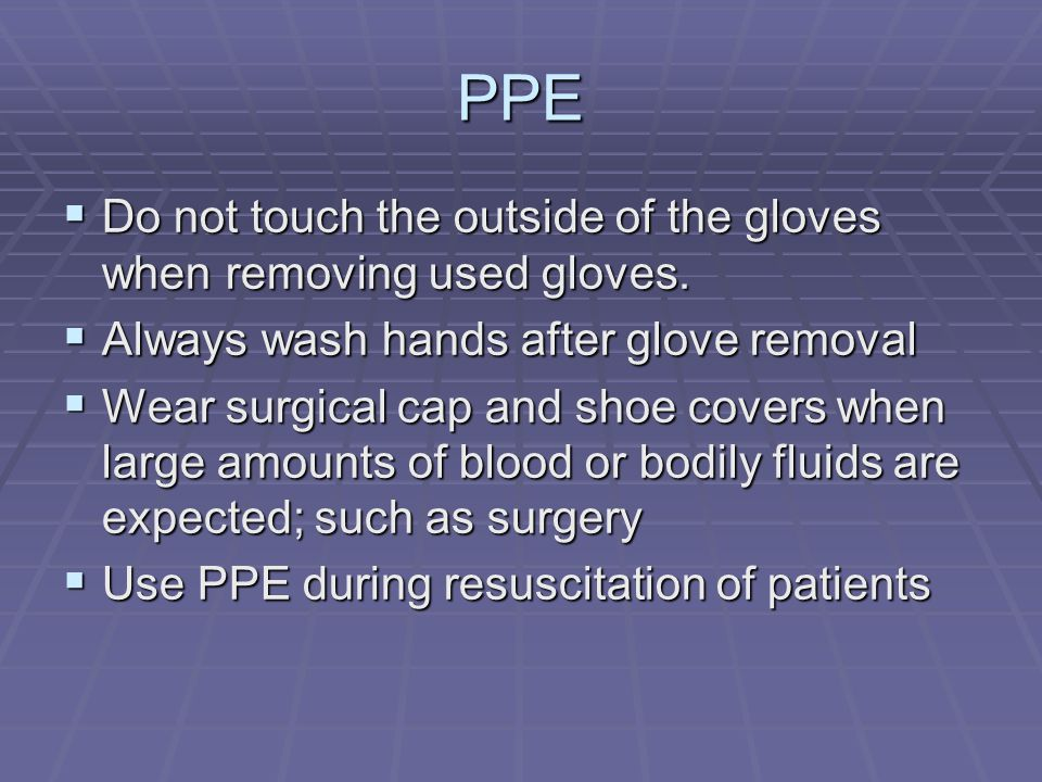 PPE  Do not touch the outside of the gloves when removing used gloves.  Always wash hands after glove removal  Wear surgical cap and shoe covers wh