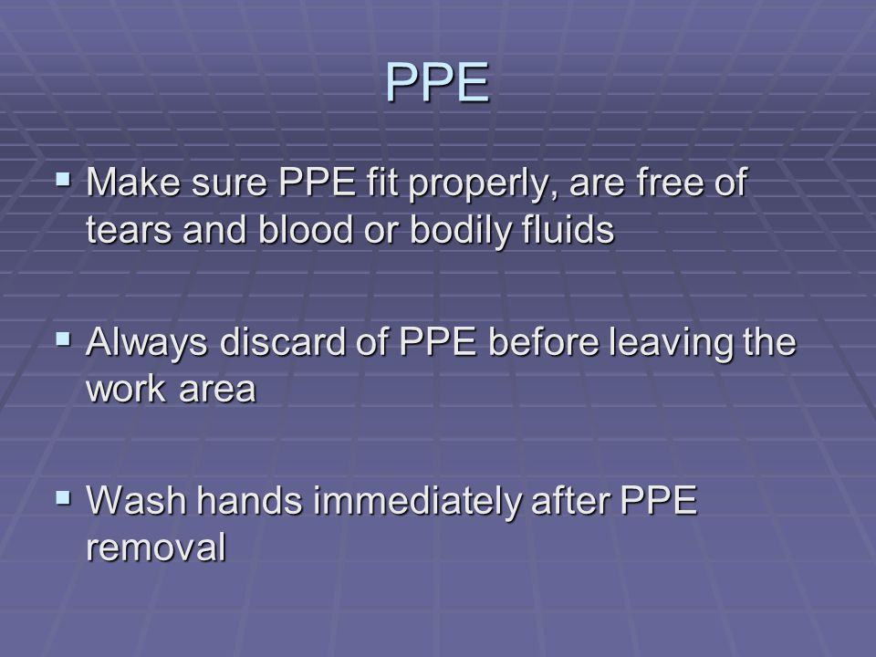 PPE  Make sure PPE fit properly, are free of tears and blood or bodily fluids  Always discard of PPE before leaving the work area  Wash hands immed