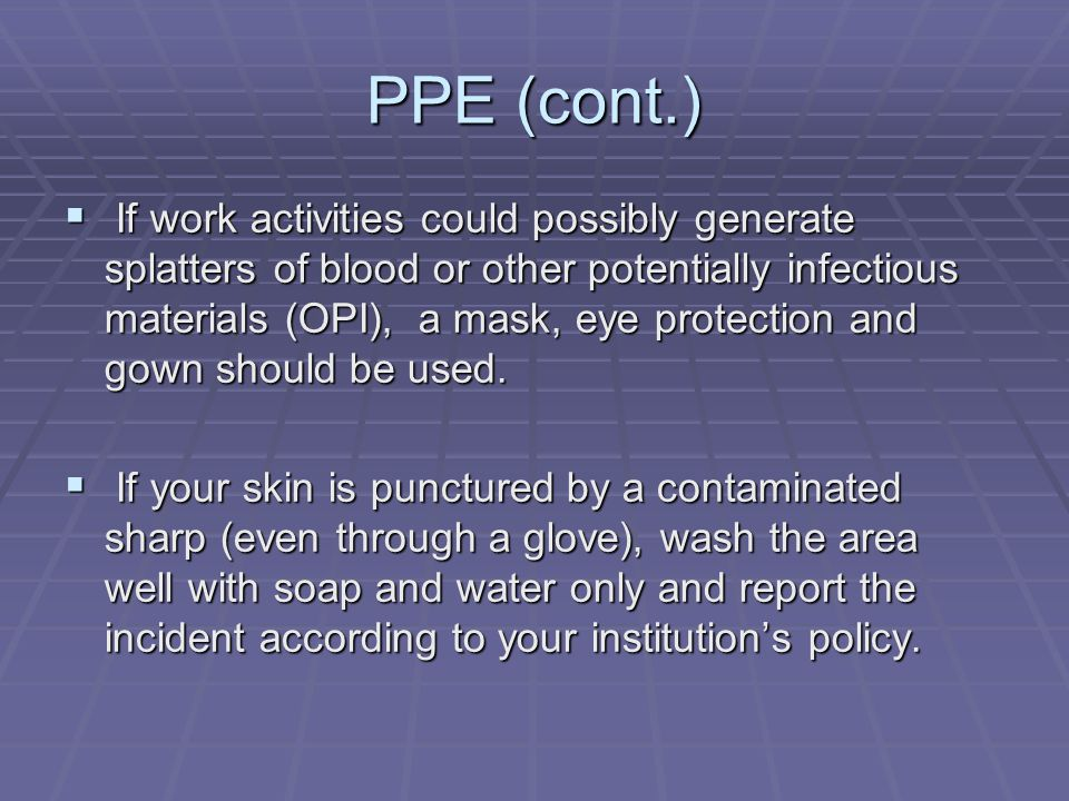 PPE (cont.)  If work activities could possibly generate splatters of blood or other potentially infectious materials (OPI), a mask, eye protection an