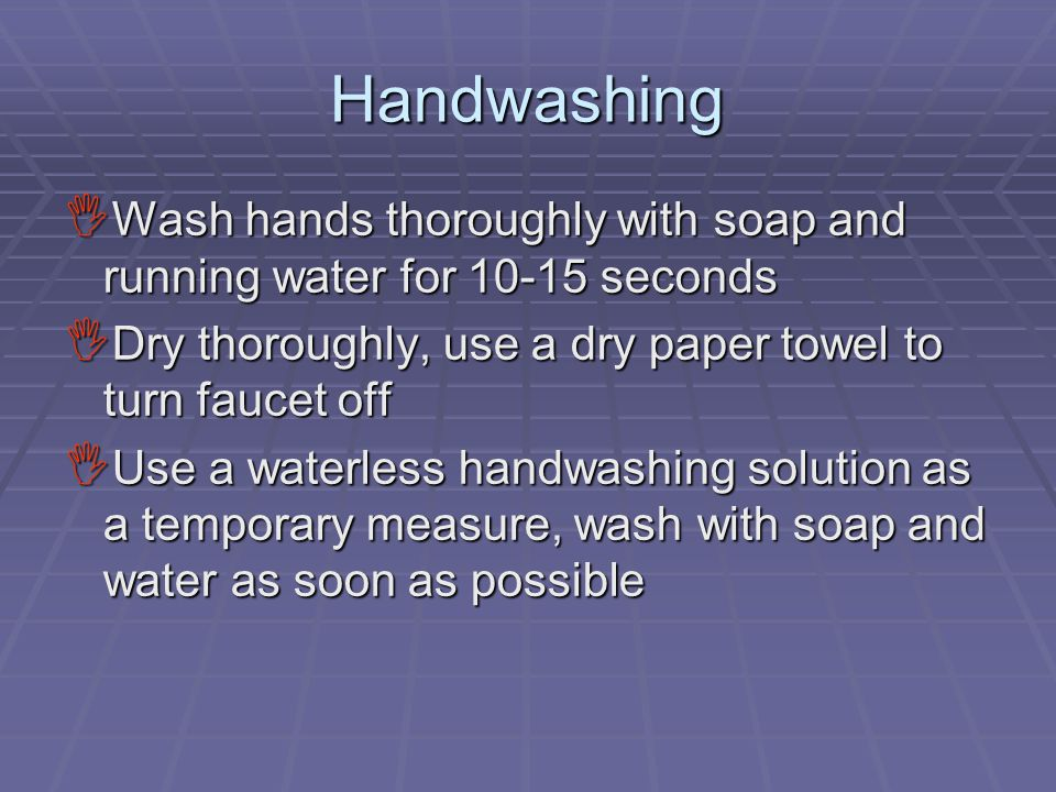 Handwashing  Wash hands thoroughly with soap and running water for 10-15 seconds  Dry thoroughly, use a dry paper towel to turn faucet off  Use a w