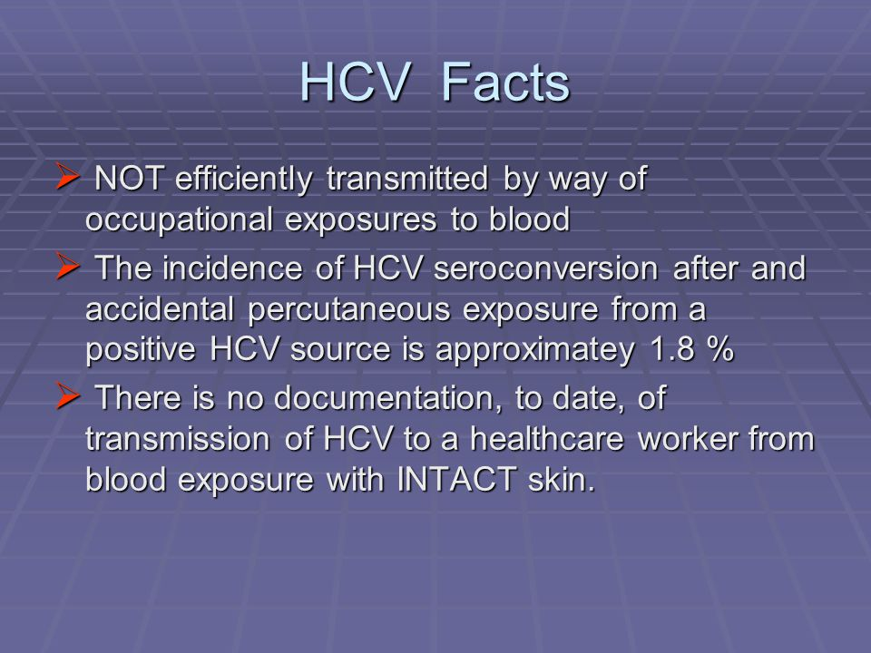 HCV Facts  NOT efficiently transmitted by way of occupational exposures to blood  The incidence of HCV seroconversion after and accidental percutane