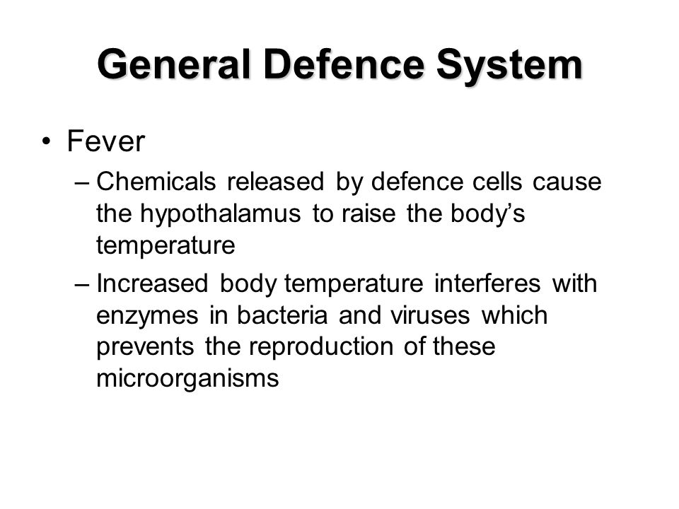 General Defence System Fever –Chemicals released by defence cells cause the hypothalamus to raise the body's temperature –Increased body temperature i