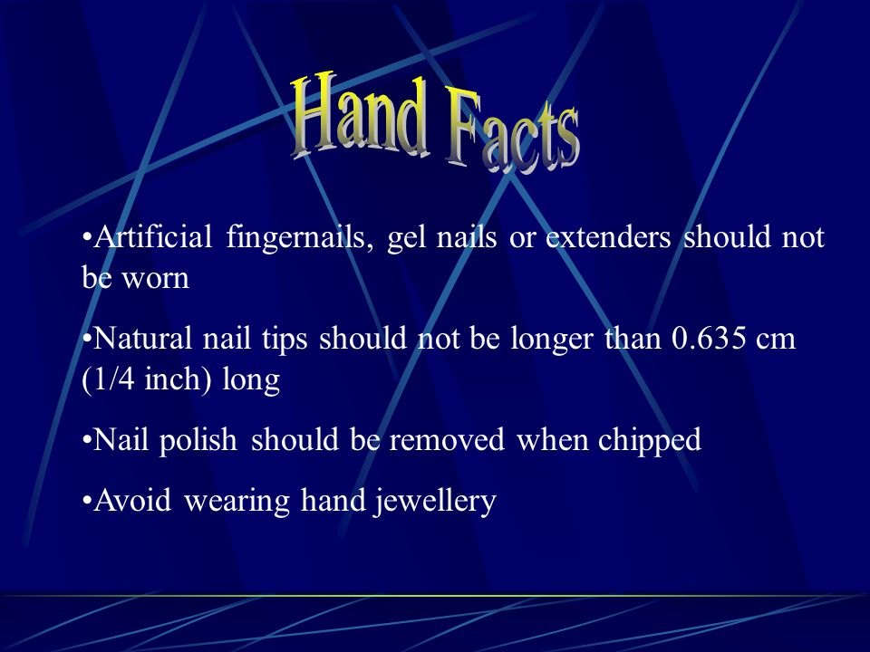 Artificial fingernails, gel nails or extenders should not be worn Natural nail tips should not be longer than 0.635 cm (1/4 inch) long Nail polish should be removed when chipped Avoid wearing hand jewellery