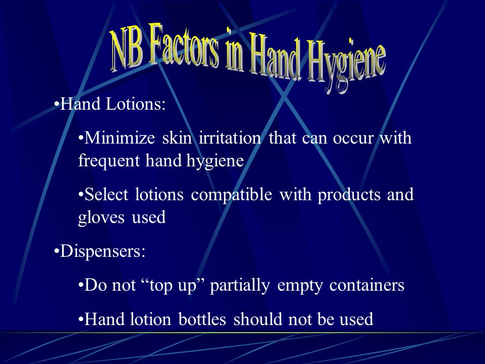Hand Lotions: Minimize skin irritation that can occur with frequent hand hygiene Select lotions compatible with products and gloves used Dispensers: Do not top up partially empty containers Hand lotion bottles should not be used