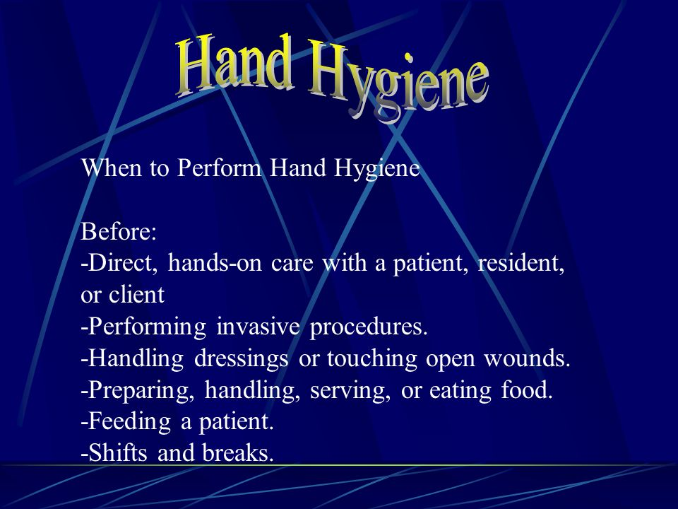 When to Perform Hand Hygiene Before: -Direct, hands-on care with a patient, resident, or client -Performing invasive procedures.