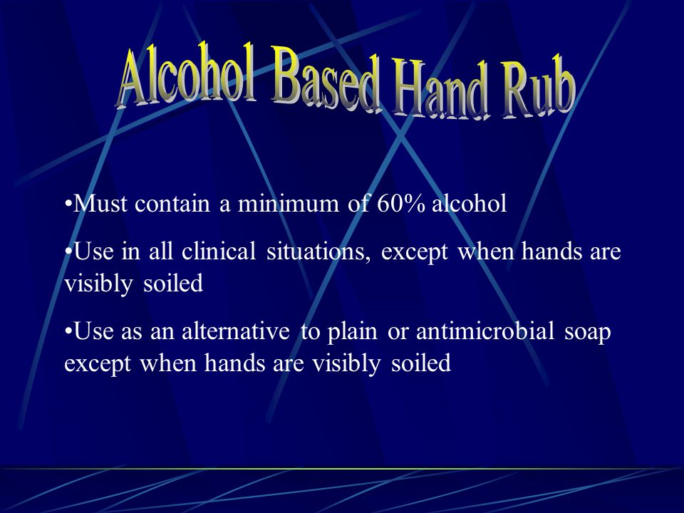 Must contain a minimum of 60% alcohol Use in all clinical situations, except when hands are visibly soiled Use as an alternative to plain or antimicrobial soap except when hands are visibly soiled