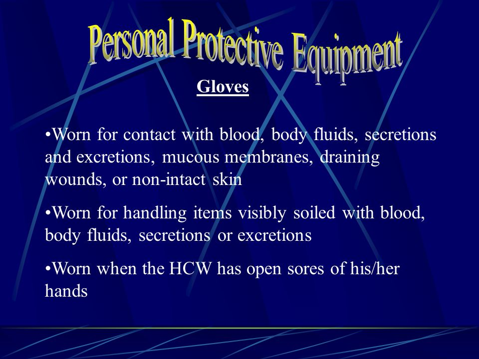 Gloves Worn for contact with blood, body fluids, secretions and excretions, mucous membranes, draining wounds, or non-intact skin Worn for handling items visibly soiled with blood, body fluids, secretions or excretions Worn when the HCW has open sores of his/her hands