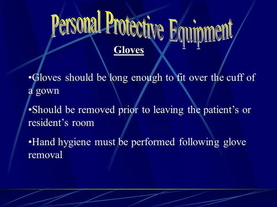 Gloves Gloves should be long enough to fit over the cuff of a gown Should be removed prior to leaving the patient's or resident's room Hand hygiene must be performed following glove removal