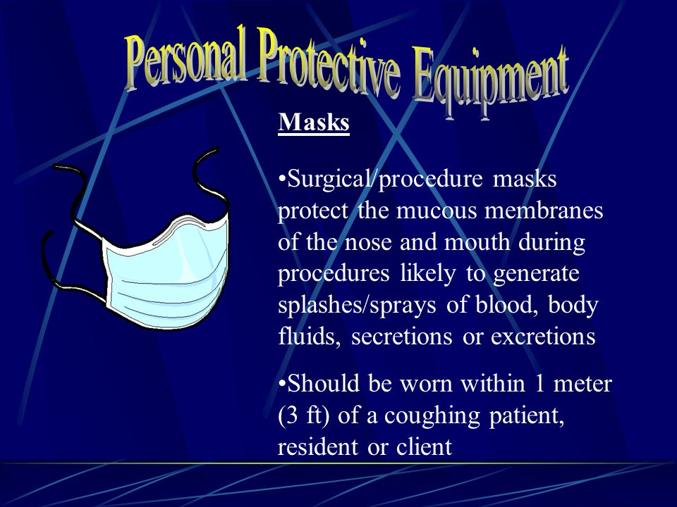 Masks Surgical/procedure masks protect the mucous membranes of the nose and mouth during procedures likely to generate splashes/sprays of blood, body fluids, secretions or excretions Should be worn within 1 meter (3 ft) of a coughing patient, resident or client