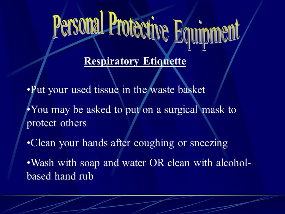 Respiratory Etiquette Put your used tissue in the waste basket You may be asked to put on a surgical mask to protect others Clean your hands after coughing or sneezing Wash with soap and water OR clean with alcohol- based hand rub