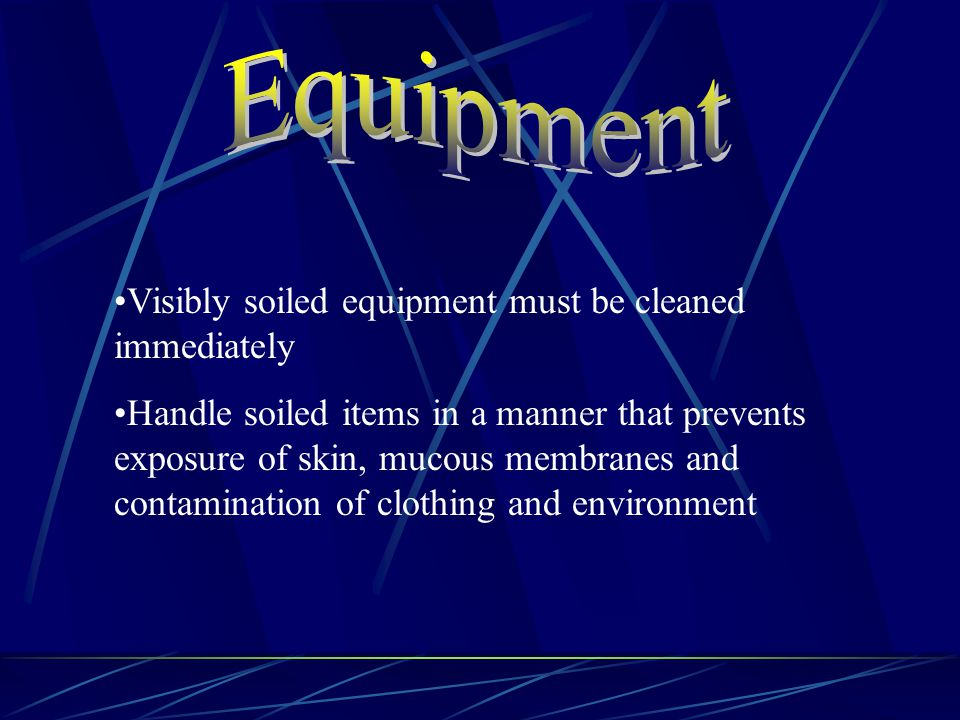 Visibly soiled equipment must be cleaned immediately Handle soiled items in a manner that prevents exposure of skin, mucous membranes and contamination of clothing and environment