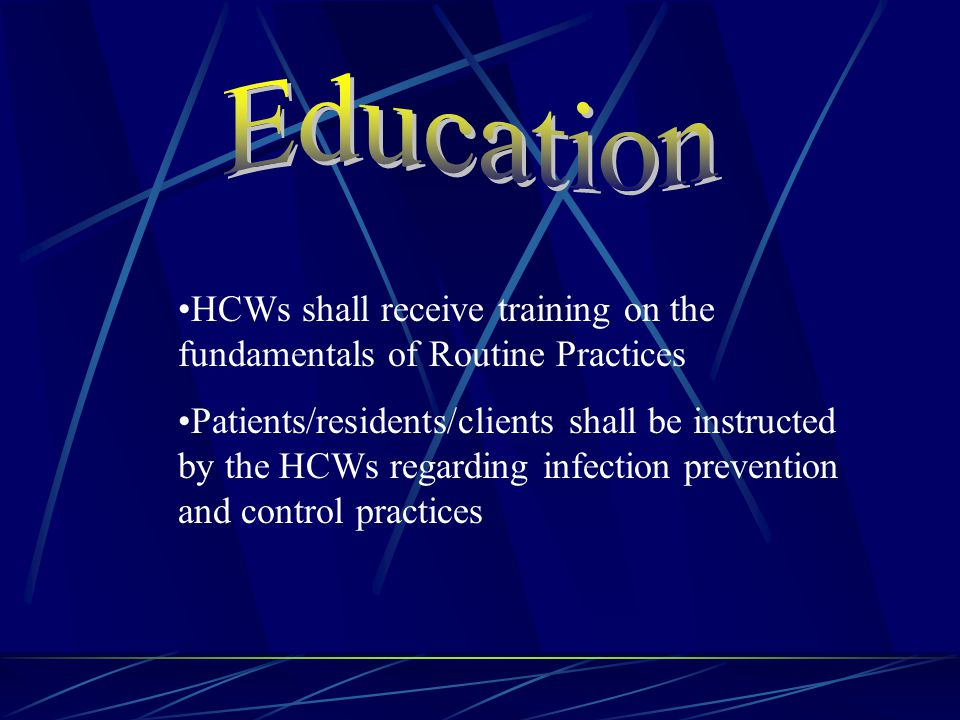 HCWs shall receive training on the fundamentals of Routine Practices Patients/residents/clients shall be instructed by the HCWs regarding infection prevention and control practices