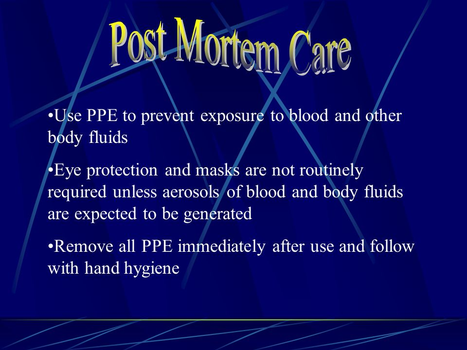 Use PPE to prevent exposure to blood and other body fluids Eye protection and masks are not routinely required unless aerosols of blood and body fluids are expected to be generated Remove all PPE immediately after use and follow with hand hygiene