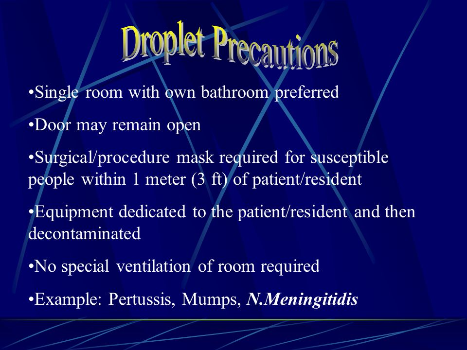 Single room with own bathroom preferred Door may remain open Surgical/procedure mask required for susceptible people within 1 meter (3 ft) of patient/resident Equipment dedicated to the patient/resident and then decontaminated No special ventilation of room required Example: Pertussis, Mumps, N.Meningitidis