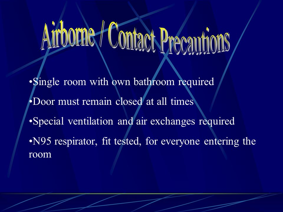 Single room with own bathroom required Door must remain closed at all times Special ventilation and air exchanges required N95 respirator, fit tested, for everyone entering the room