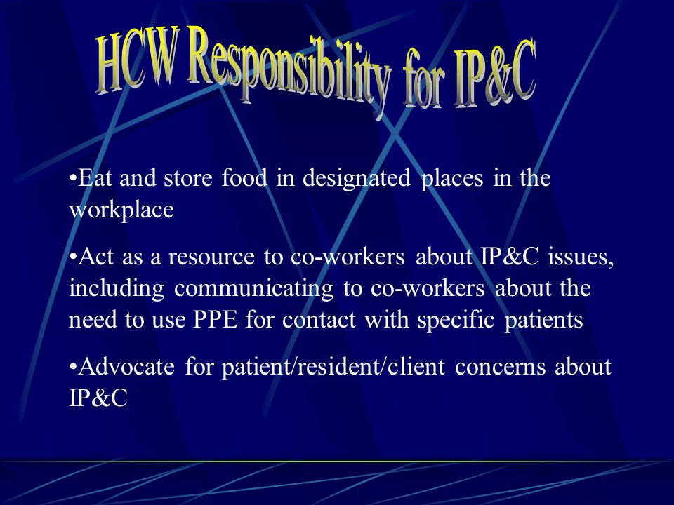 Eat and store food in designated places in the workplace Act as a resource to co-workers about IP&C issues, including communicating to co-workers about the need to use PPE for contact with specific patients Advocate for patient/resident/client concerns about IP&C