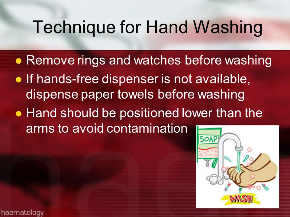 Technique for Hand Washing Remove rings and watches before washing If hands-free dispenser is not available, dispense paper towels before washing Hand