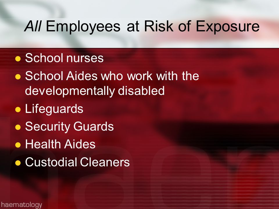 Some Employees at Risk of Exposure Principals Assistant Principals Laboratory Teachers Custodians Designated CPR/First Aid Responders Physical Education Teachers