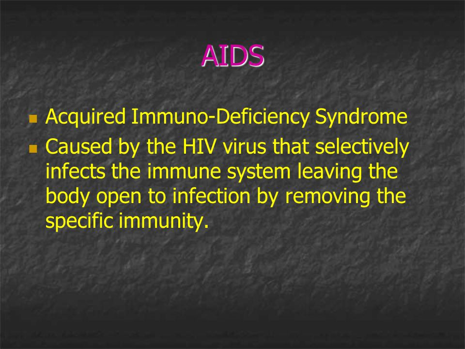 AIDS Acquired Immuno-Deficiency Syndrome Caused by the HIV virus that selectively infects the immune system leaving the body open to infection by remo