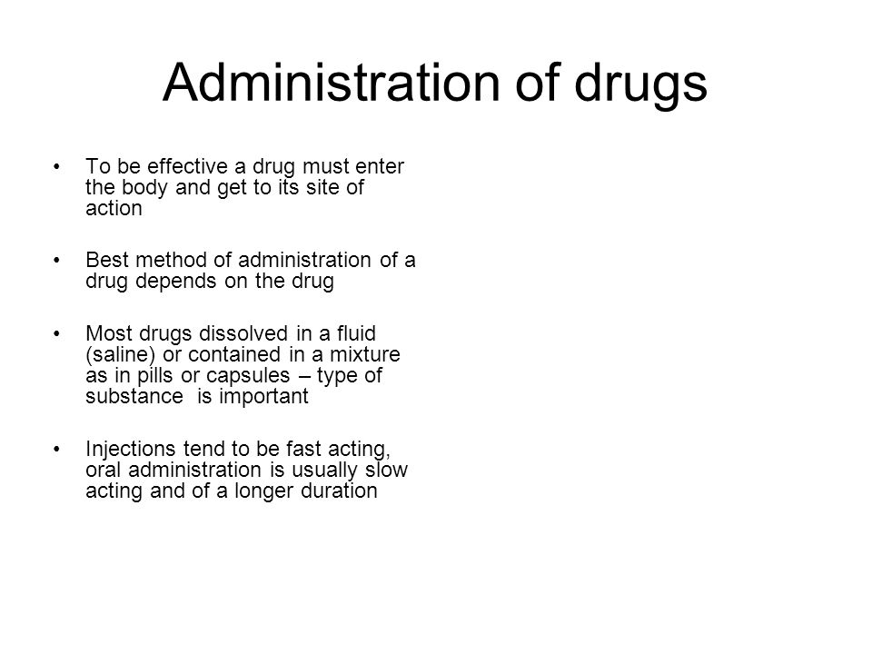 Administration of drugs To be effective a drug must enter the body and get to its site of action Best method of administration of a drug depends on the drug Most drugs dissolved in a fluid (saline) or contained in a mixture as in pills or capsules – type of substance is important Injections tend to be fast acting, oral administration is usually slow acting and of a longer duration