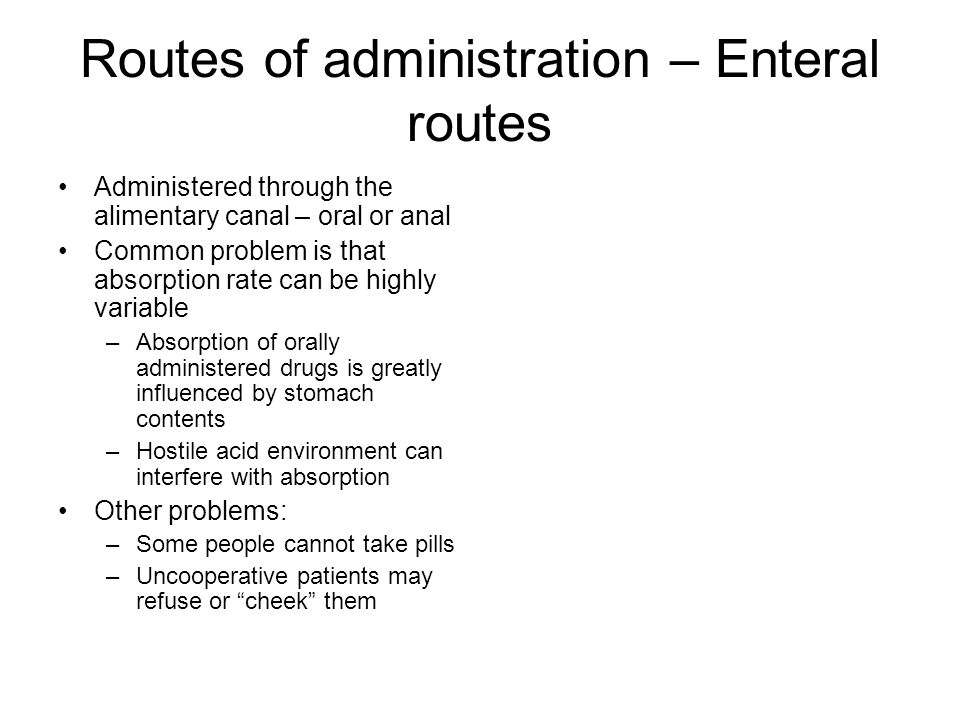 Routes of administration – Enteral routes Administered through the alimentary canal – oral or anal Common problem is that absorption rate can be highly variable –Absorption of orally administered drugs is greatly influenced by stomach contents –Hostile acid environment can interfere with absorption Other problems: –Some people cannot take pills –Uncooperative patients may refuse or cheek them