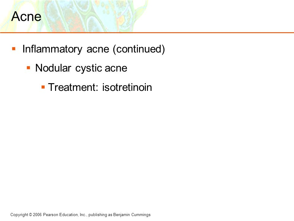 Copyright © 2006 Pearson Education, Inc., publishing as Benjamin Cummings Acne  Inflammatory acne (continued)  Nodular cystic acne  Treatment: isot