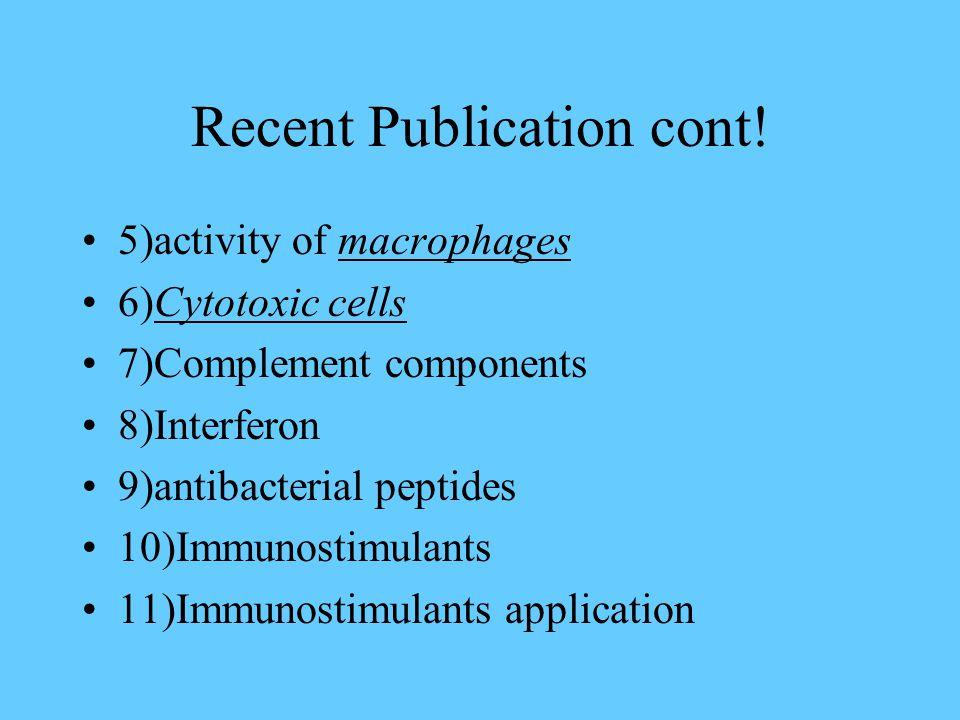 Recent Publication cont! 5)activity of macrophages 6)Cytotoxic cells 7)Complement components 8)Interferon 9)antibacterial peptides 10)Immunostimulants
