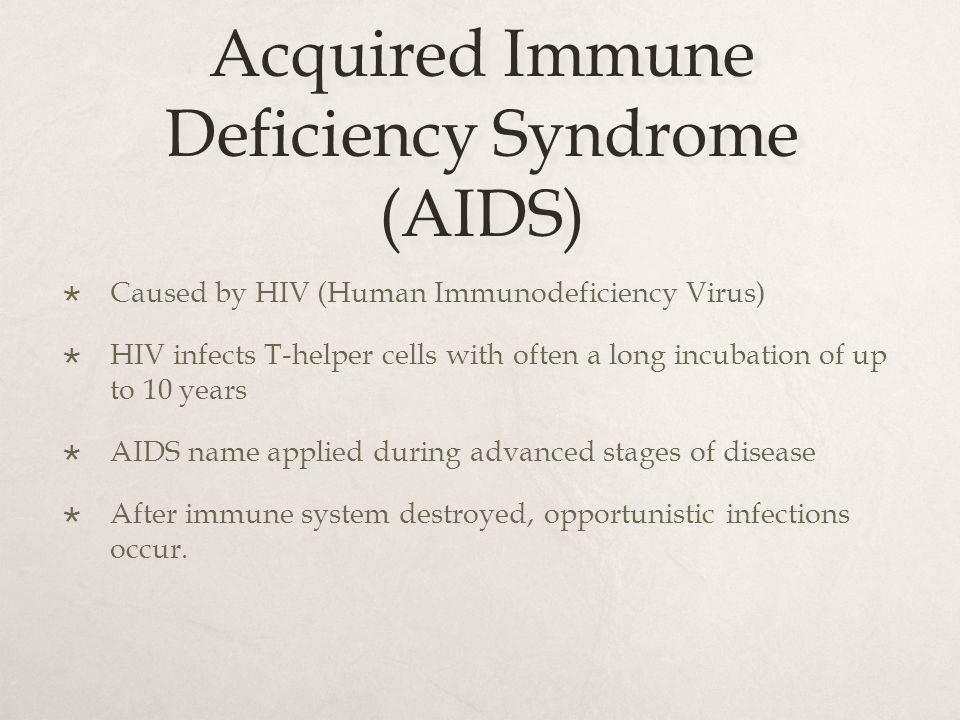 Acquired Immune Deficiency Syndrome (AIDS)  Caused by HIV (Human Immunodeficiency Virus)  HIV infects T-helper cells with often a long incubation of
