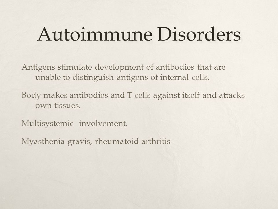Autoimmune Disorders Antigens stimulate development of antibodies that are unable to distinguish antigens of internal cells. Body makes antibodies and