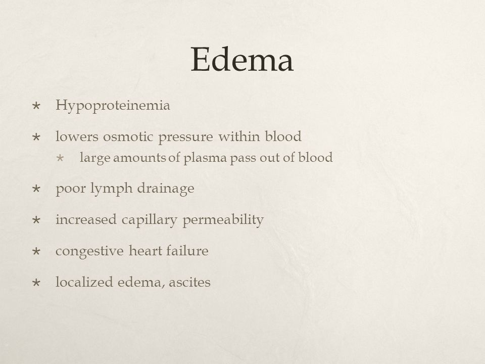 Edema  Hypoproteinemia  lowers osmotic pressure within blood  large amounts of plasma pass out of blood  poor lymph drainage  increased capillary permeability  congestive heart failure  localized edema, ascites