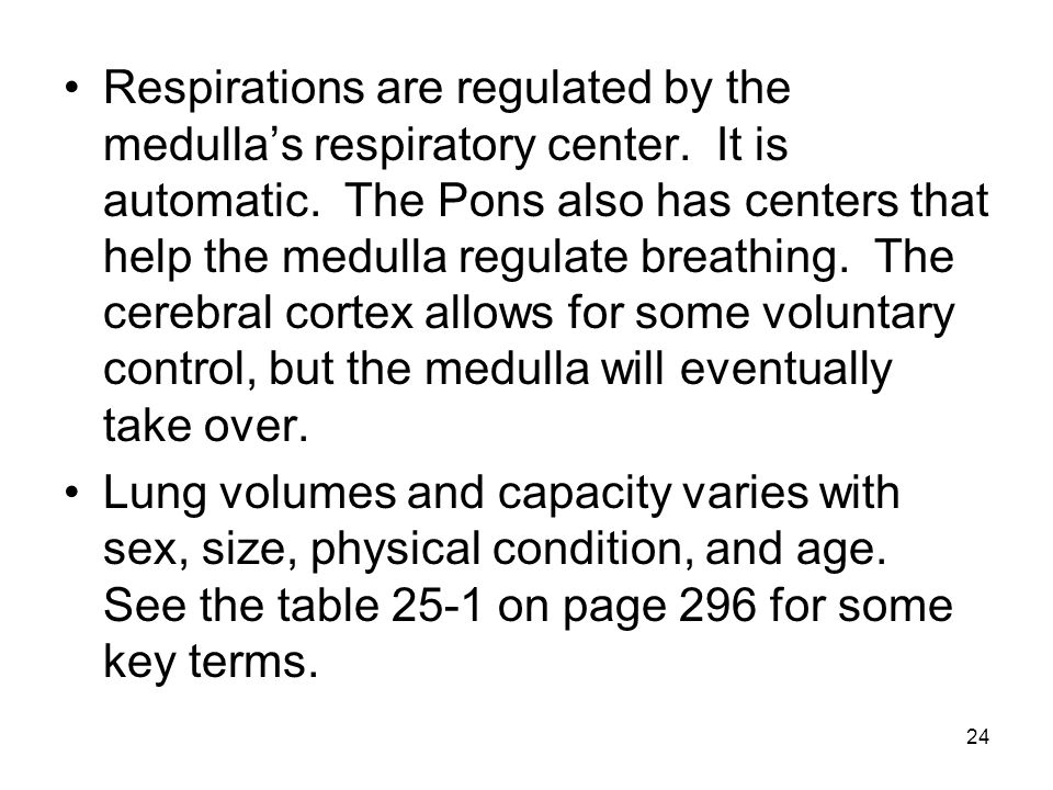 24 Respirations are regulated by the medulla's respiratory center. It is automatic. The Pons also has centers that help the medulla regulate breathing