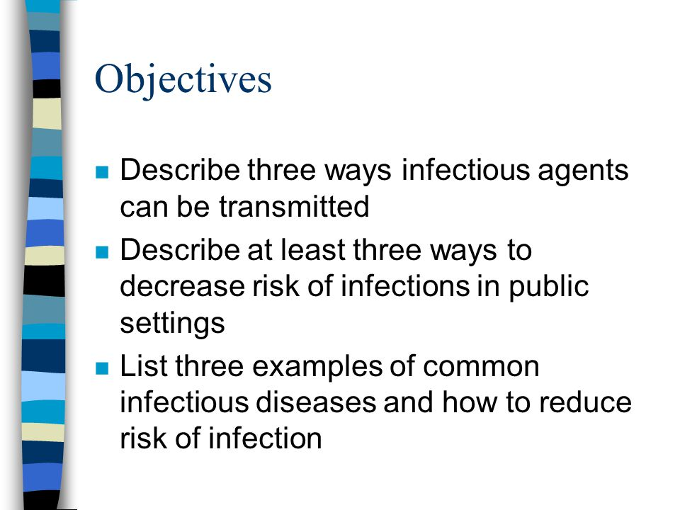Objectives n Describe three ways infectious agents can be transmitted n Describe at least three ways to decrease risk of infections in public settings