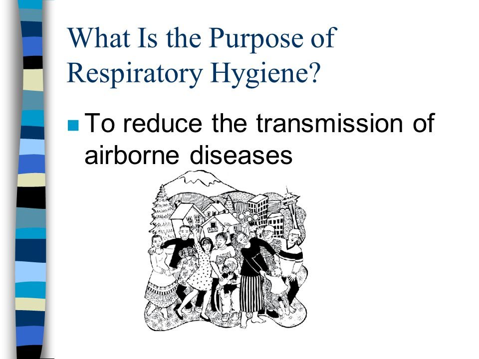 What Is the Purpose of Respiratory Hygiene? n To reduce the transmission of airborne diseases