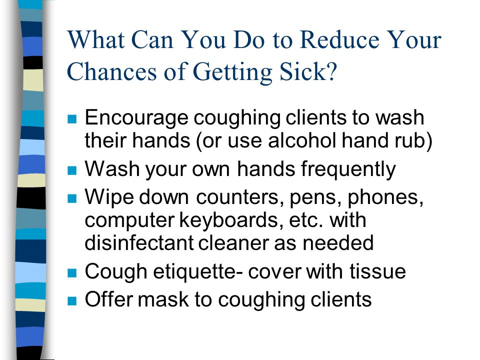 What Can You Do to Reduce Your Chances of Getting Sick? n Encourage coughing clients to wash their hands (or use alcohol hand rub) n Wash your own han