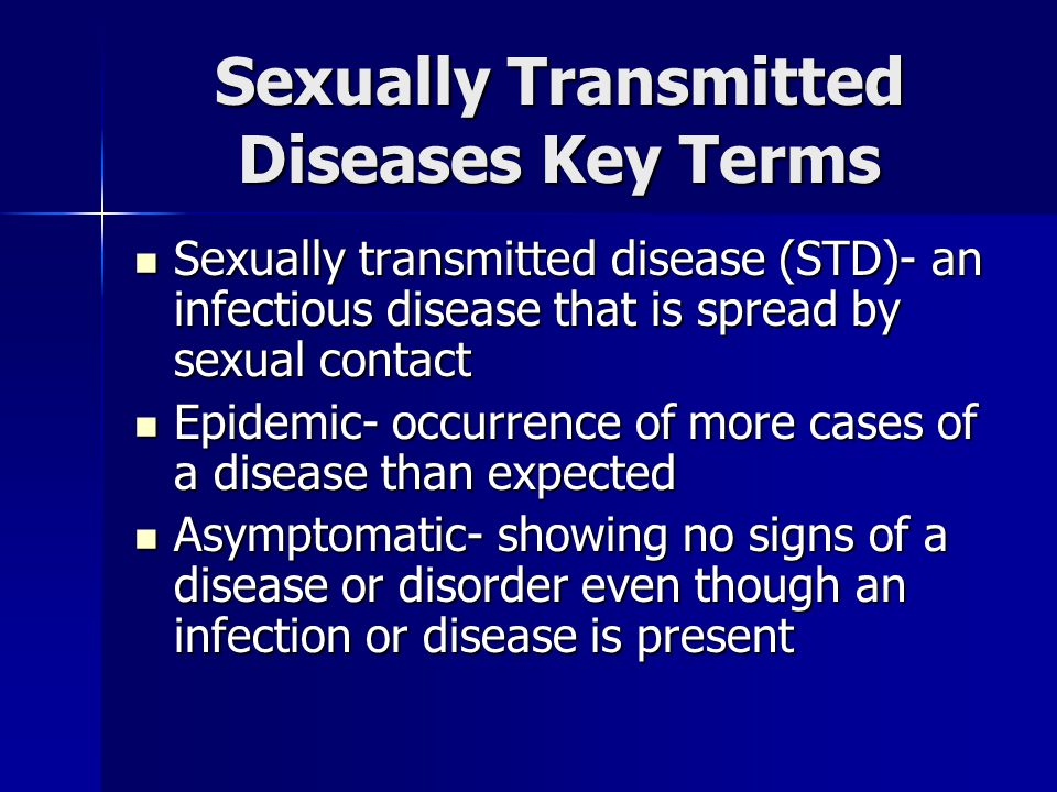 Sexually Transmitted Diseases Key Terms Sexually transmitted disease (STD)- an infectious disease that is spread by sexual contact Sexually transmitte