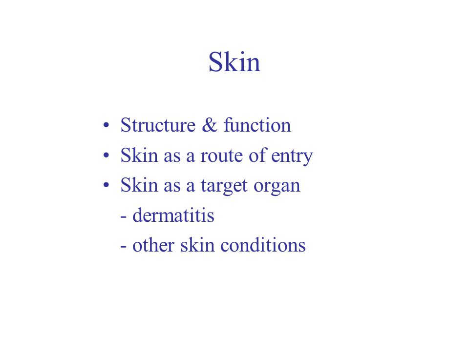 Skin Structure & function Skin as a route of entry Skin as a target organ - dermatitis - other skin conditions
