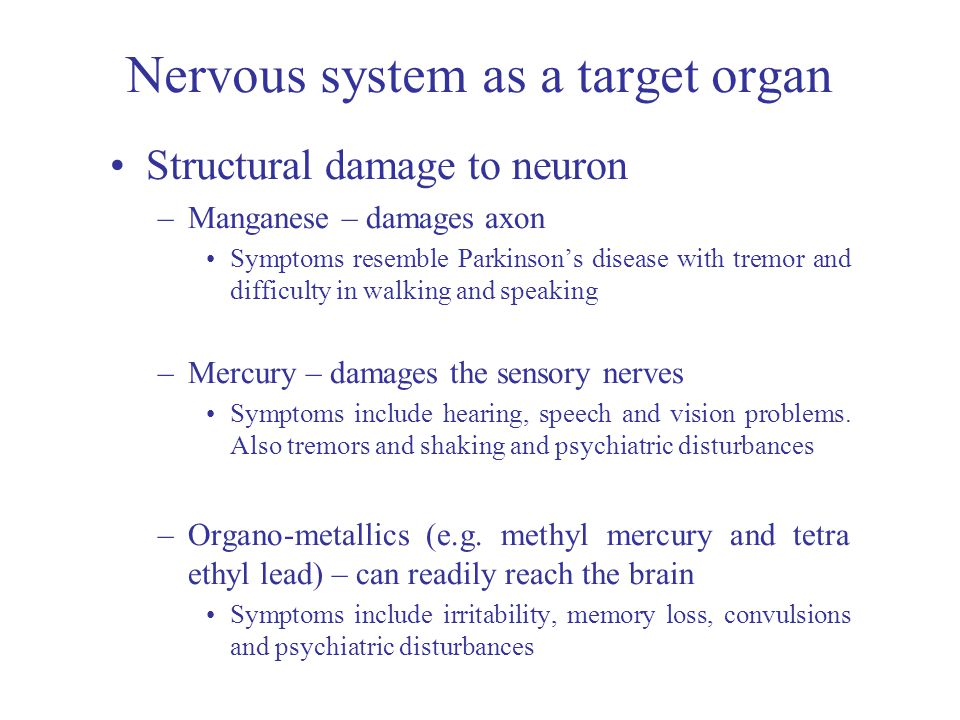 Nervous system as a target organ Structural damage to neuron –Manganese – damages axon Symptoms resemble Parkinson's disease with tremor and difficulty in walking and speaking –Mercury – damages the sensory nerves Symptoms include hearing, speech and vision problems.